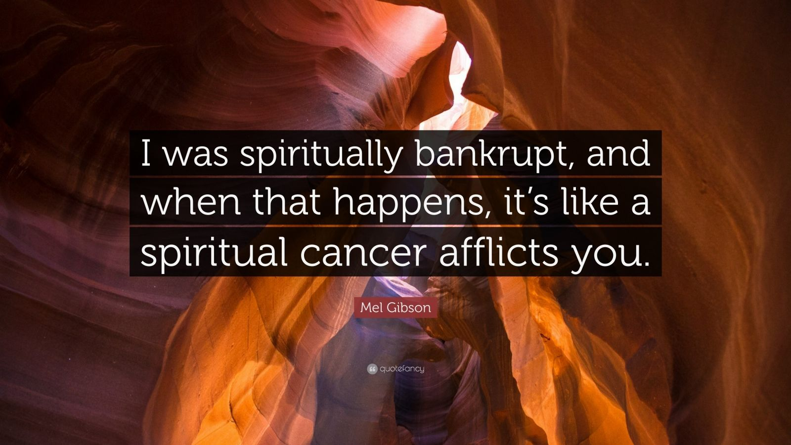 "Mel Gibson Quote: ""I was spiritually bankrupt, and when that happens, it's like a spiritual cancer afflicts you."""