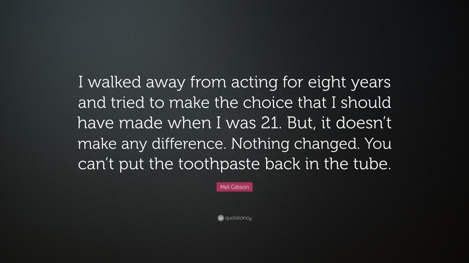 """Mel Gibson Quote: """"I walked away from acting for eight years and tried to make the choice that I should have made when I was 21. But, it doesn't make any difference. Nothing changed. You can't put the toothpaste back in the tube."""""""