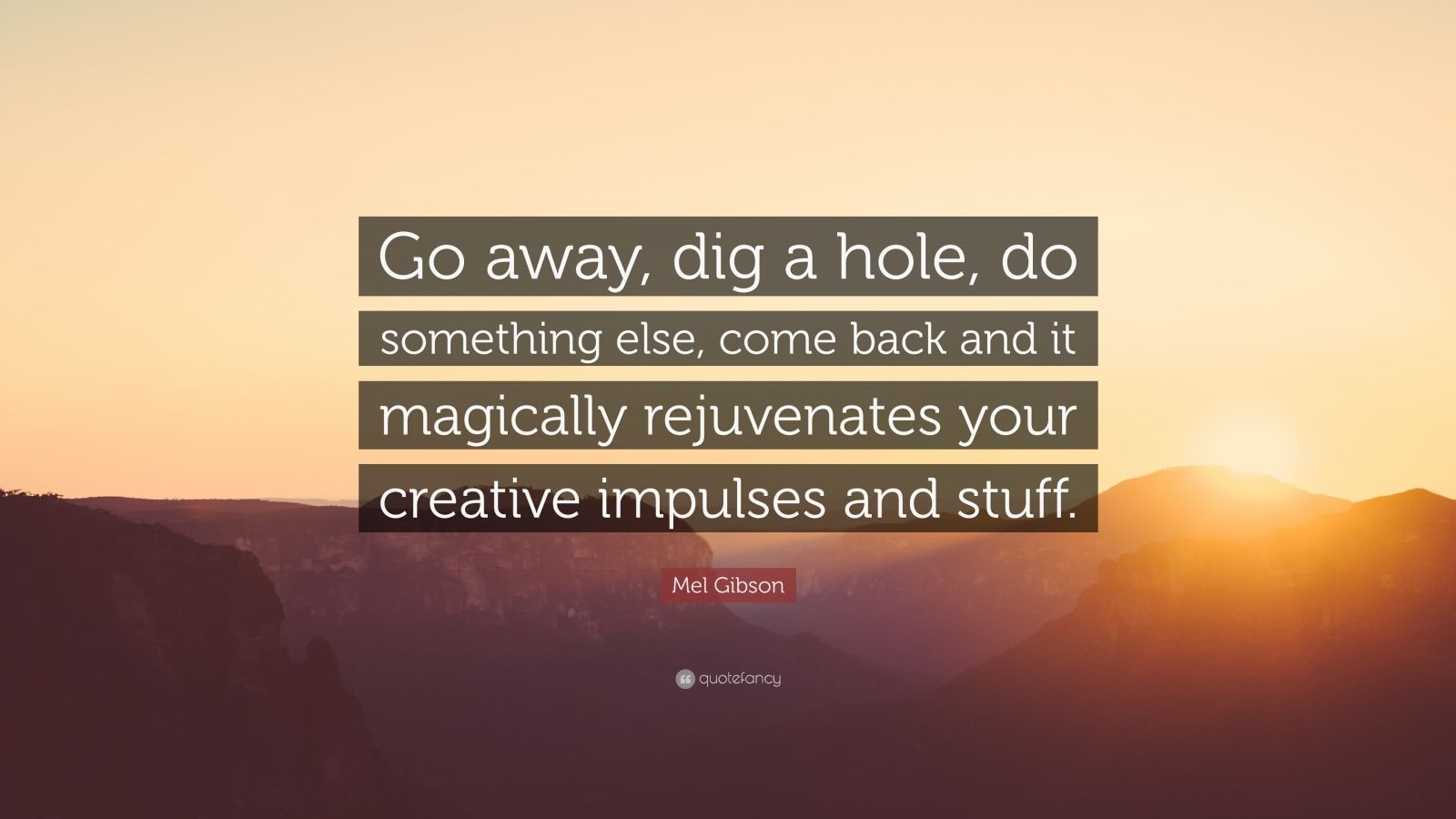 "Mel Gibson Quote: ""Go away, dig a hole, do something else, come back and it magically rejuvenates your creative impulses and stuff."""