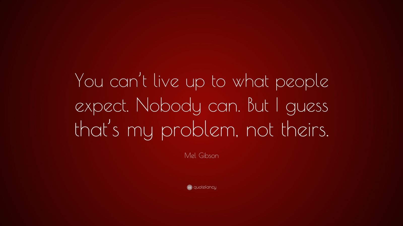 "Mel Gibson Quote: ""You can't live up to what people expect. Nobody can. But I guess that's my problem, not theirs."""