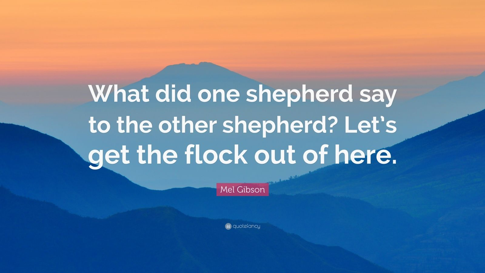 """Mel Gibson Quote: """"What did one shepherd say to the other shepherd? Let's get the flock out of here."""""""