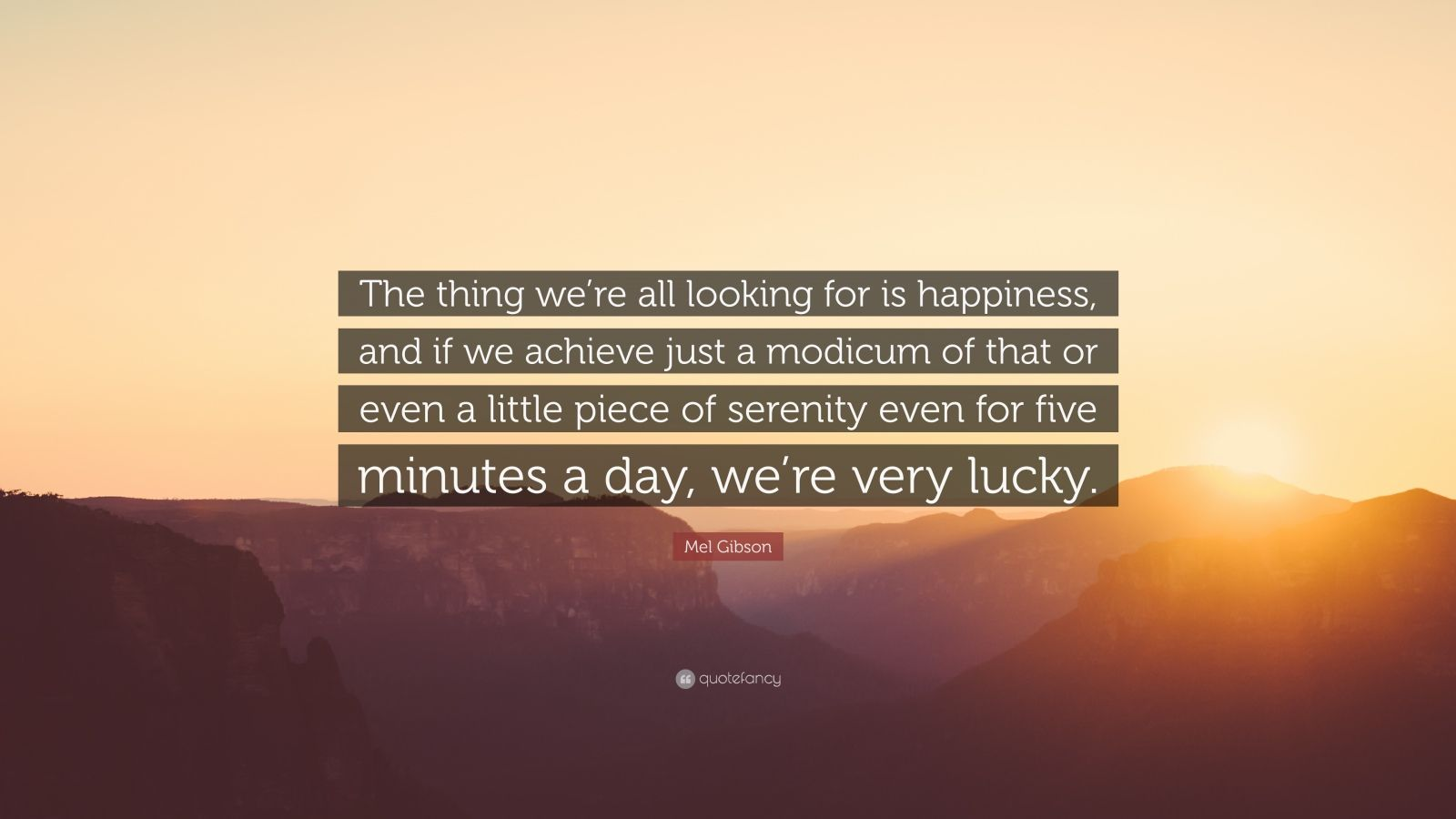 "Mel Gibson Quote: ""The thing we're all looking for is happiness, and if we achieve just a modicum of that or even a little piece of serenity even for five minutes a day, we're very lucky."""