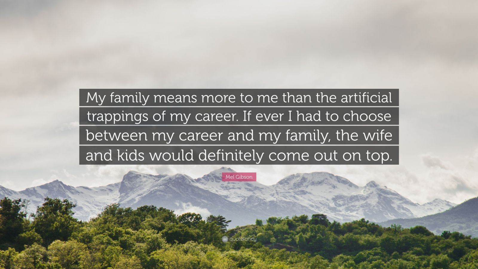 "Mel Gibson Quote: ""My family means more to me than the artificial trappings of my career. If ever I had to choose between my career and my family, the wife and kids would definitely come out on top."""