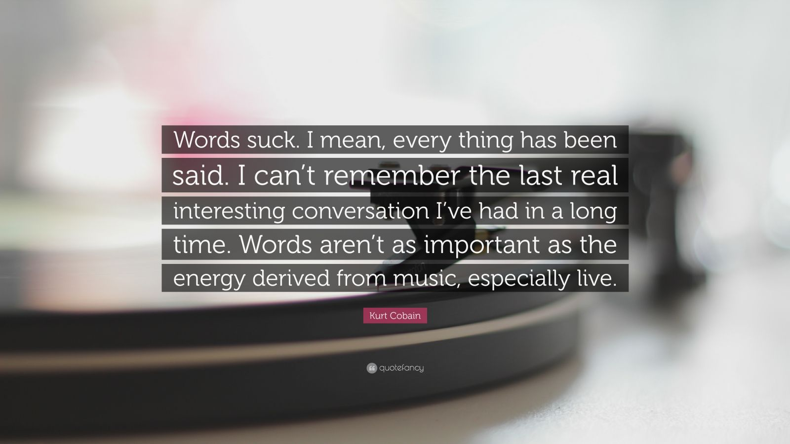 """Kurt Cobain Quote: """"Words suck. I mean, every thing has been said. I can't remember the last real interesting conversation I've had in a long time. Words aren't as important as the energy derived from music, especially live."""""""