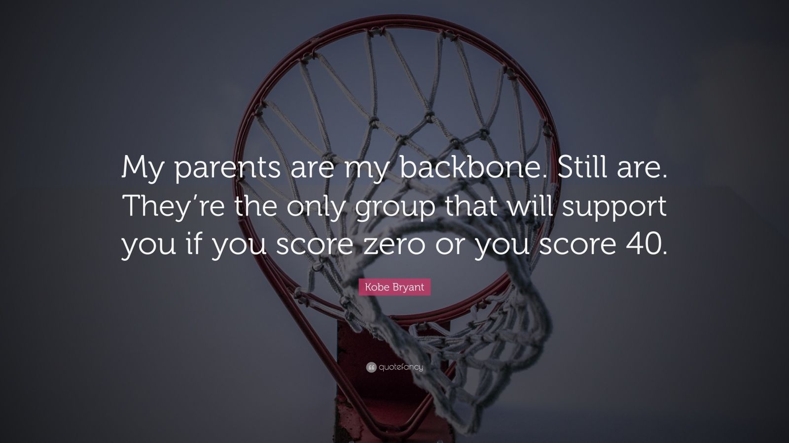 "Kobe Bryant Quote: ""My parents are my backbone. Still are. They're the only group that will support you if you score zero or you score 40."""