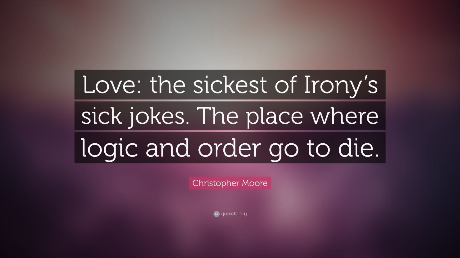 """Christopher Moore Quote: """"Love: the sickest of Irony's sick jokes.  The place where logic and order go to die."""""""
