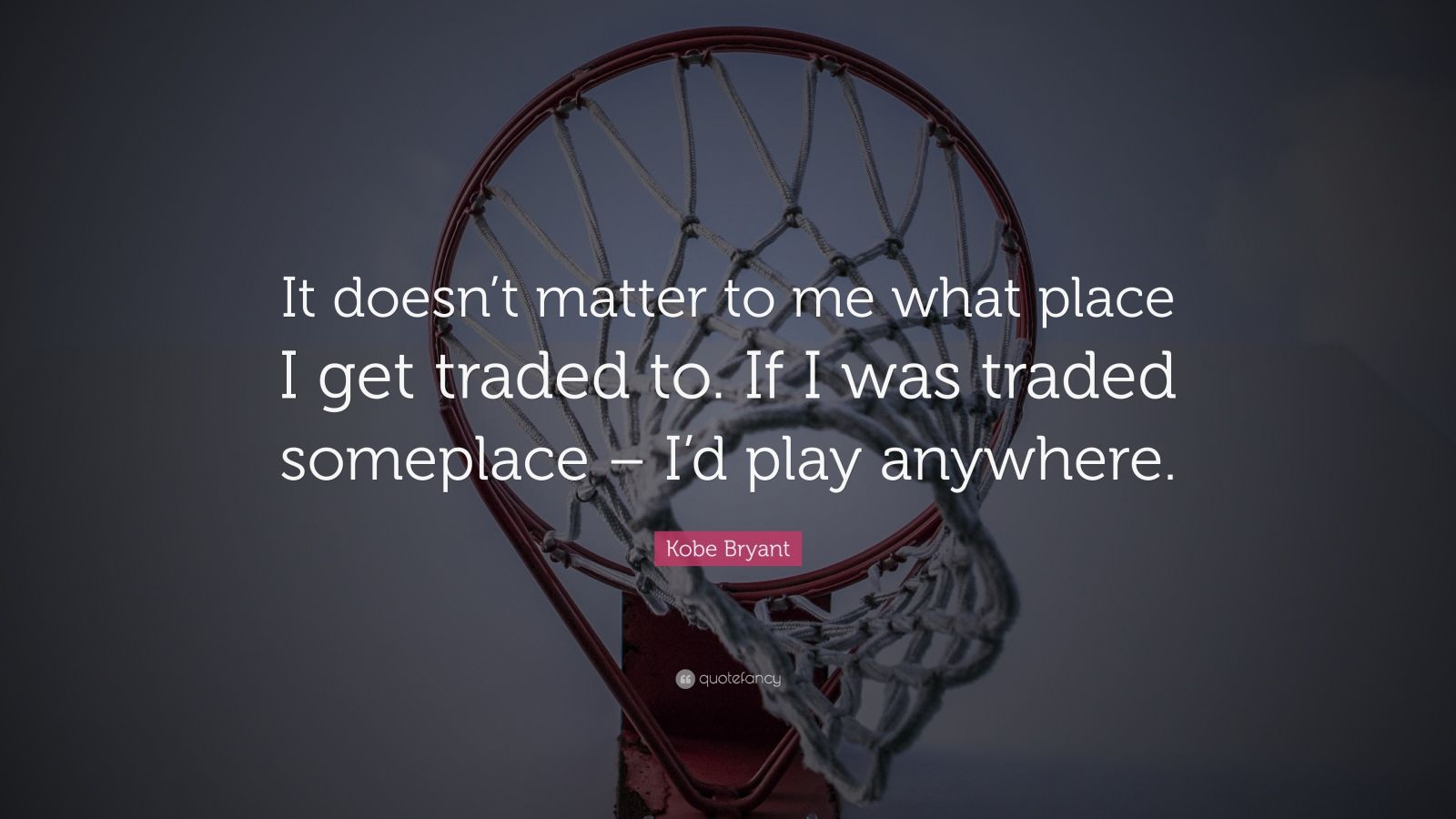 """Kobe Bryant Quote: """"It doesn't matter to me what place I get traded to. If I was traded someplace – I'd play anywhere."""""""