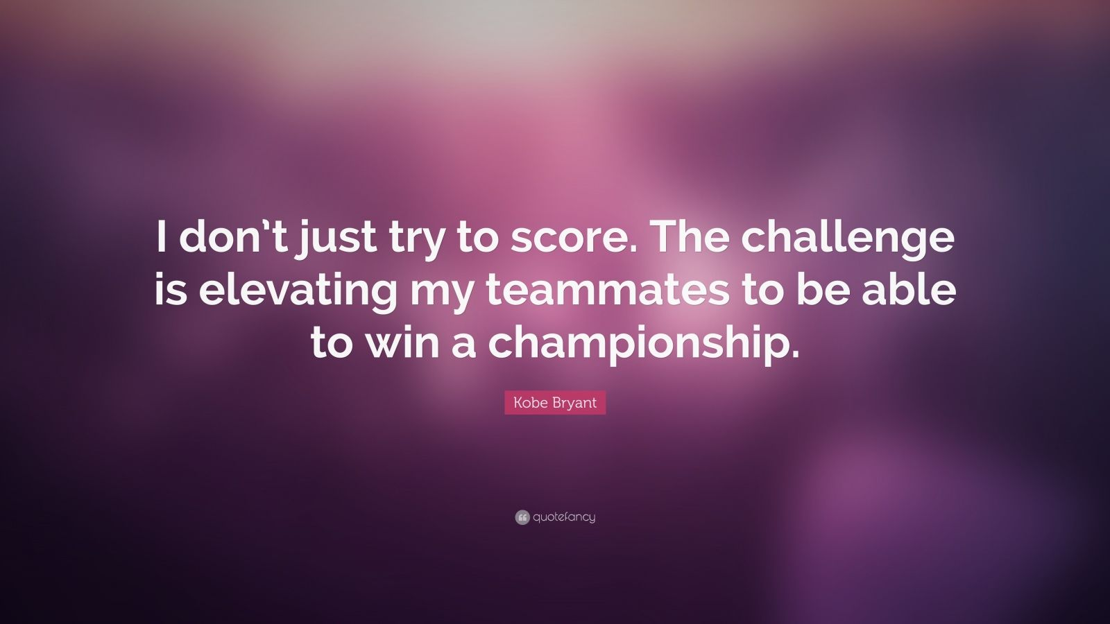 """Kobe Bryant Quote: """"I don't just try to score. The challenge is elevating my teammates to be able to win a championship."""""""