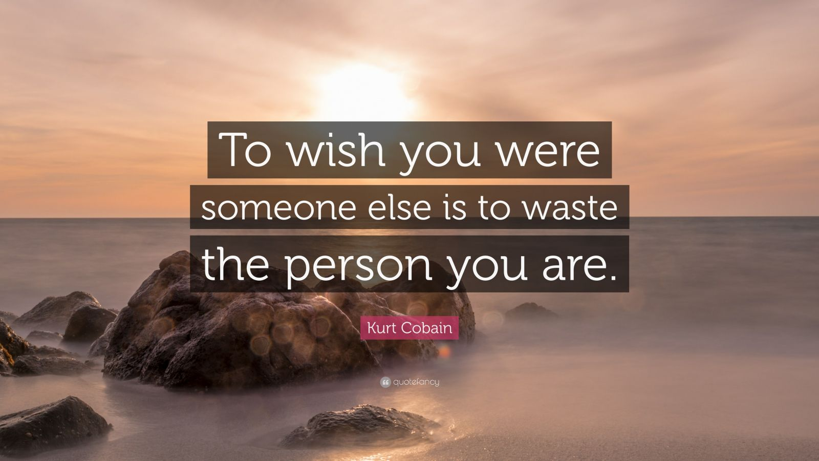 "Kurt Cobain Quote: ""To wish you were someone else is to waste the person you are."""