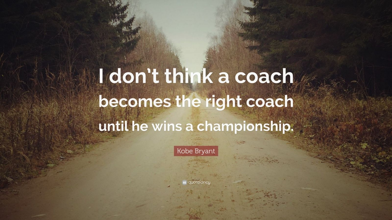 """Kobe Bryant Quote: """"I don't think a coach becomes the right coach until he wins a championship."""""""