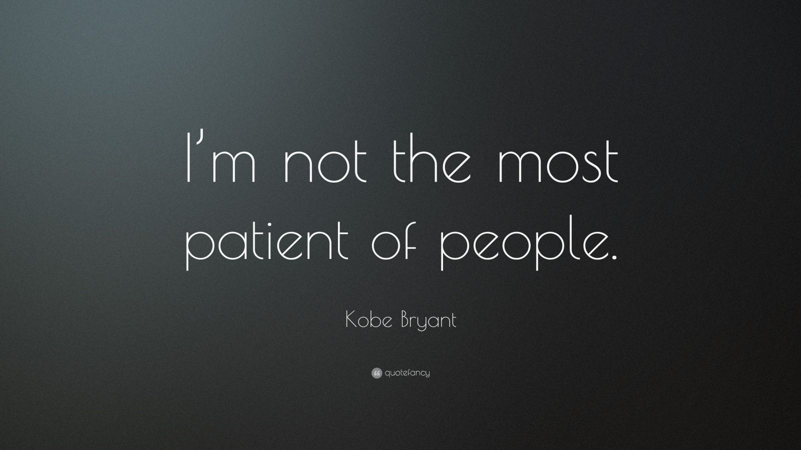 """Kobe Bryant Quote: """"I'm not the most patient of people."""""""