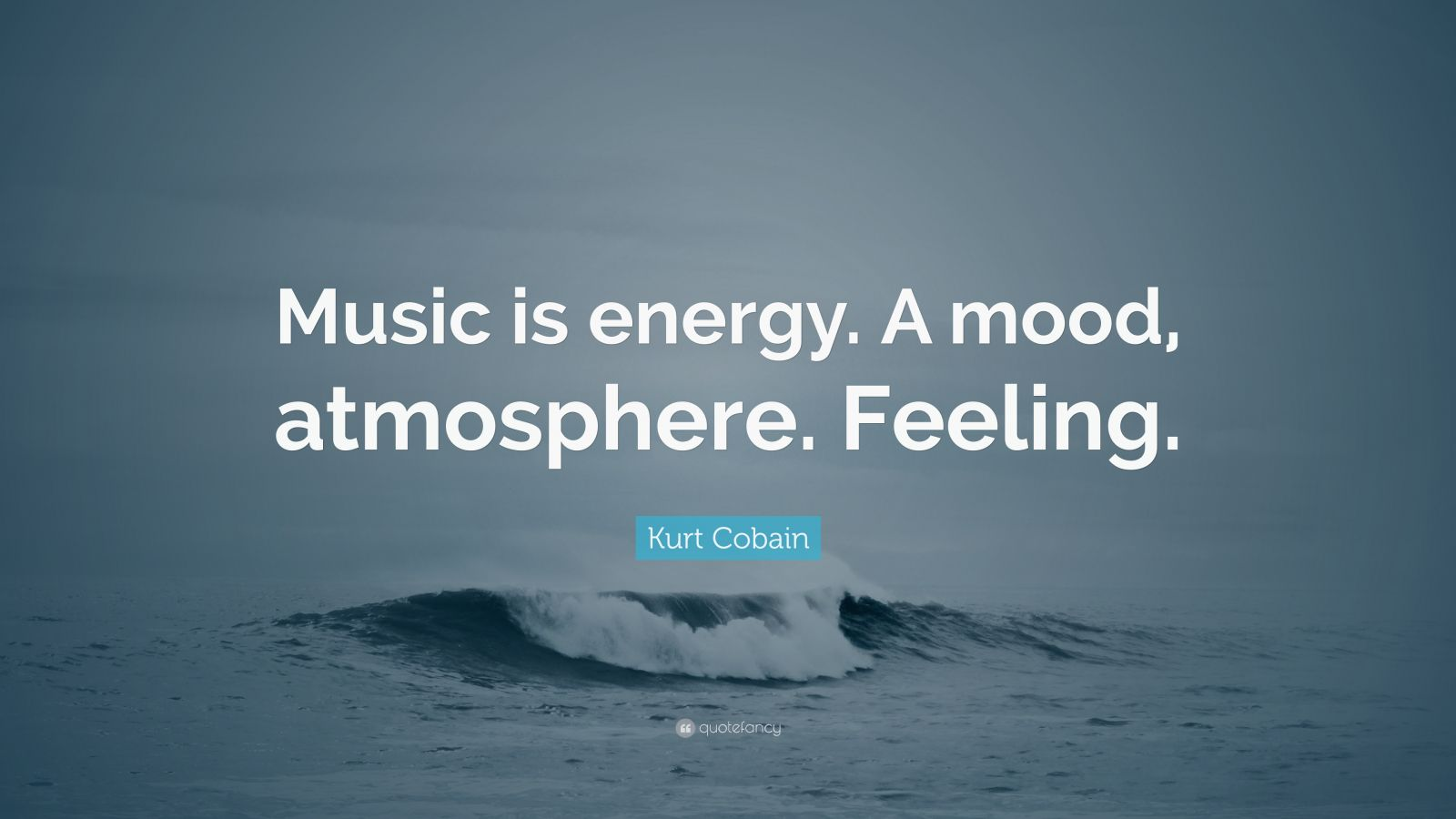"""Kurt Cobain Quote: """"Music is energy. A mood, atmosphere. Feeling."""""""