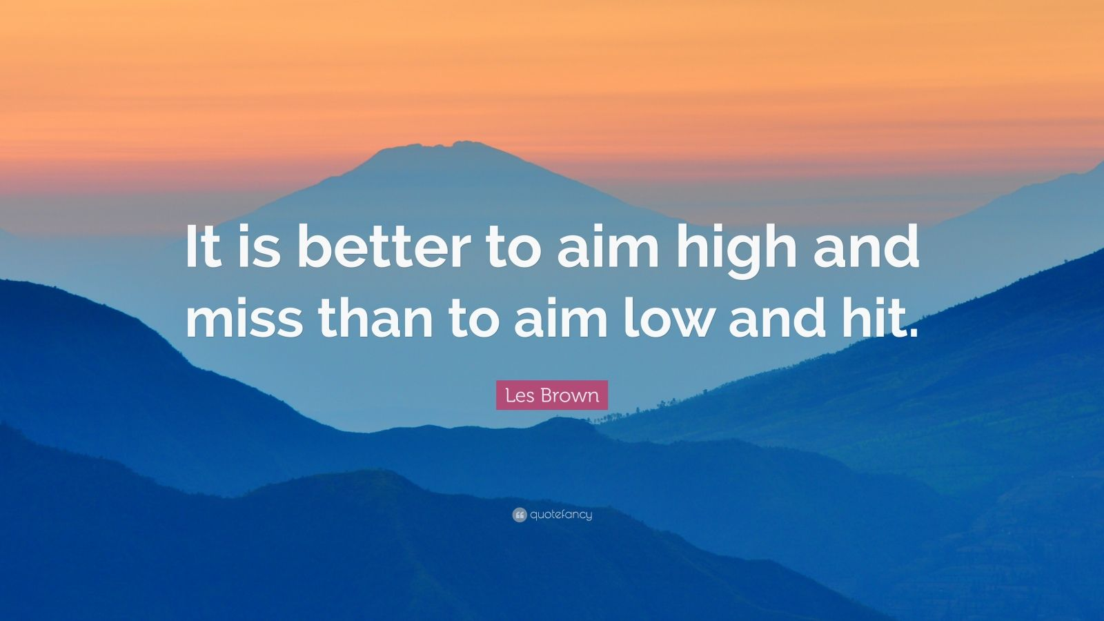 "Les Brown Quote: ""It is better to aim high and miss than to aim low and hit."""