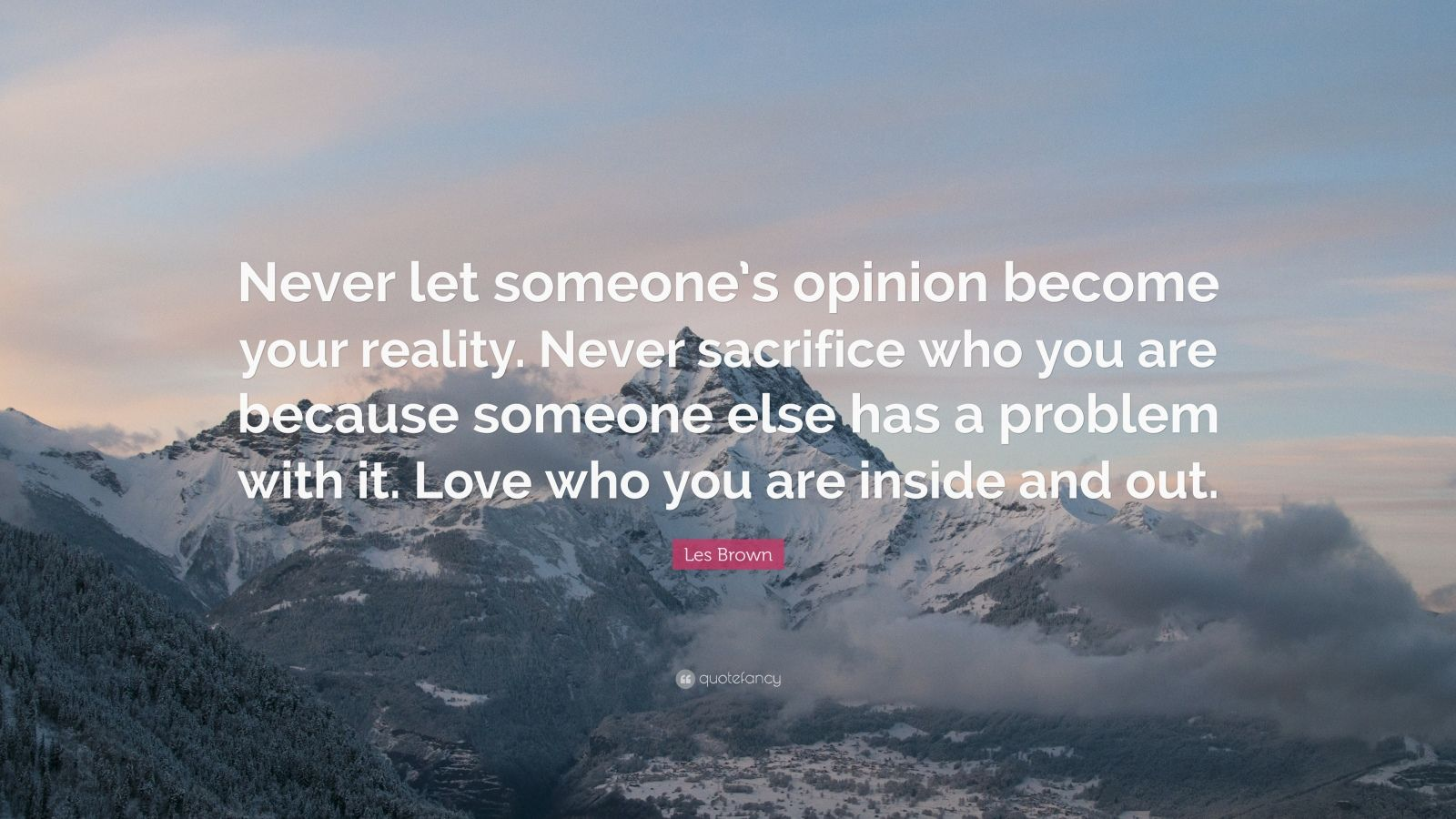 "Les Brown Quote: ""Never let someone's opinion become your reality. Never sacrifice who you are because someone else has a problem with it. Love who you are inside and out."""