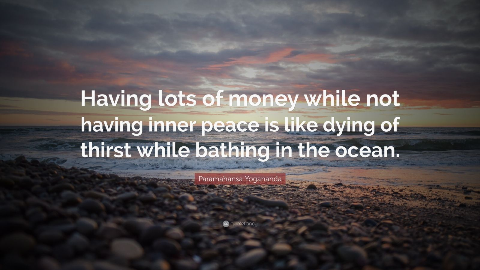 "Paramahansa Yogananda Quote: ""Having lots of money while not having inner peace is like dying of thirst while bathing in the ocean."""