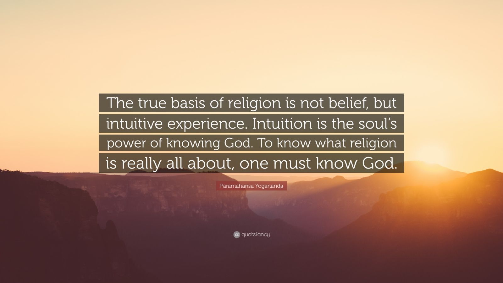 "Paramahansa Yogananda Quote: ""The true basis of religion is not belief, but intuitive experience. Intuition is the soul's power of knowing God. To know what religion is really all about, one must know God."""