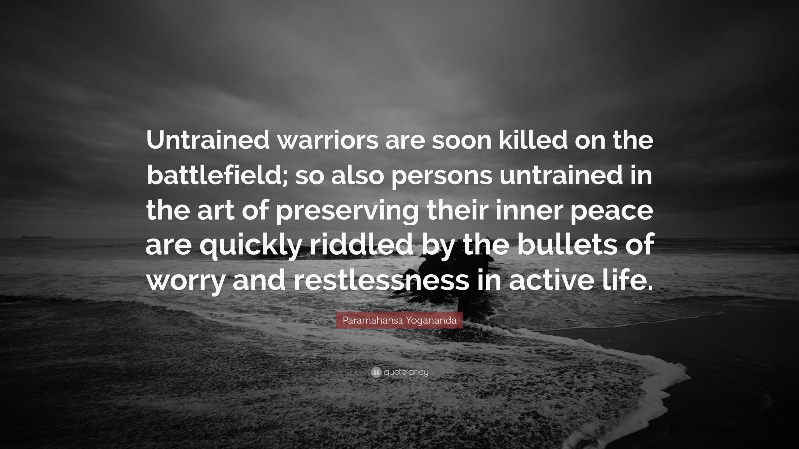 "Paramahansa Yogananda Quote: ""Untrained warriors are soon killed on the battlefield; so also persons untrained in the art of preserving their inner peace are quickly riddled by the bullets of worry and restlessness in active life."""