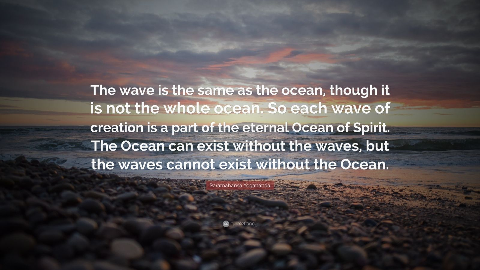 """Paramahansa Yogananda Quote: """"The wave is the same as the ocean, though it is not the whole ocean. So each wave of creation is a part of the eternal Ocean of Spirit. The Ocean can exist without the waves, but the waves cannot exist without the Ocean."""""""