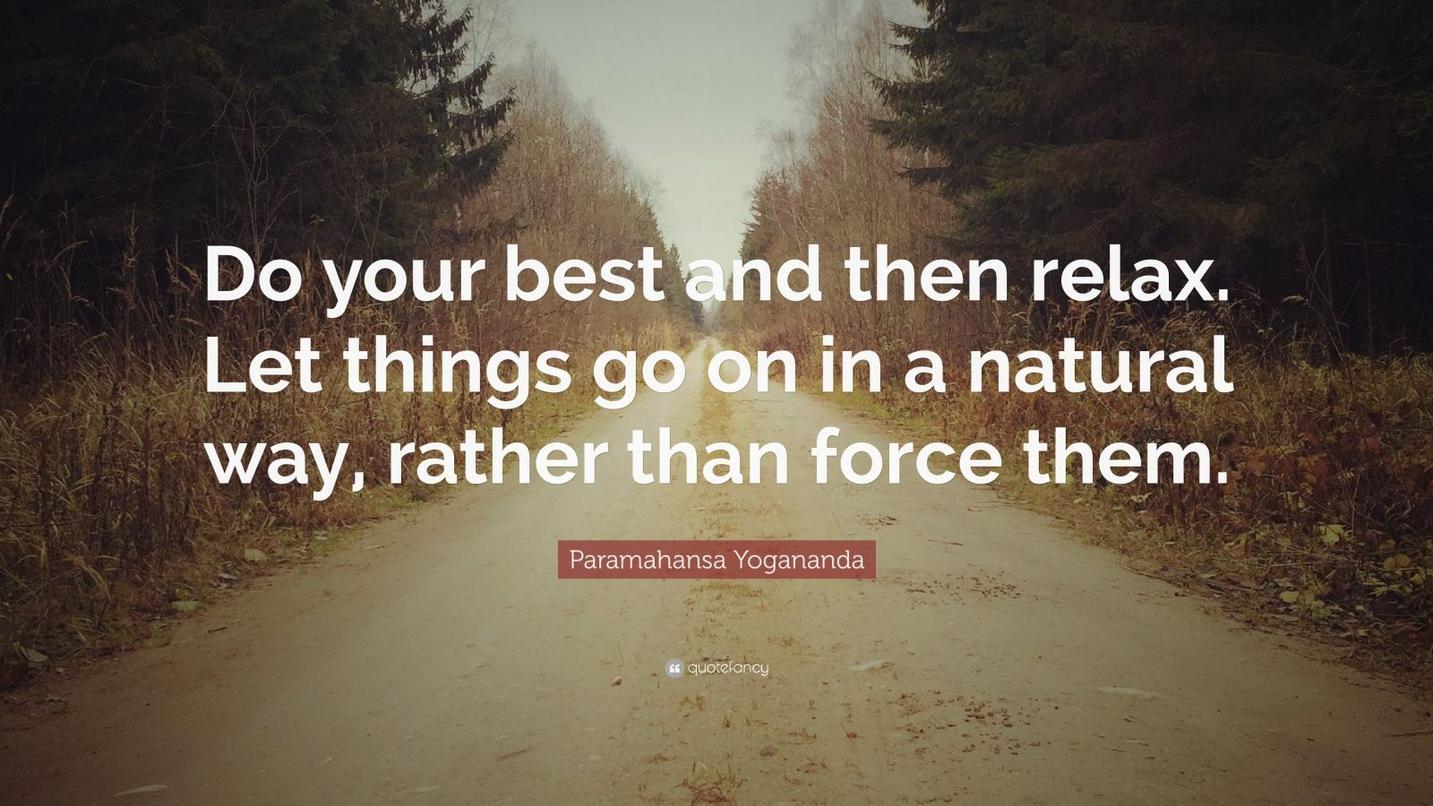 "Paramahansa Yogananda Quote: ""Do your best and then relax. Let things go on in a natural way, rather than force them."""