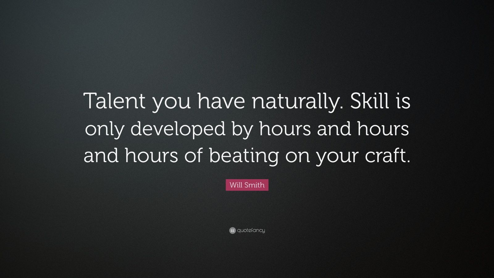 "Will Smith Quote: ""Talent you have naturally. Skill is only developed by hours and hours and hours of beating on your craft."""