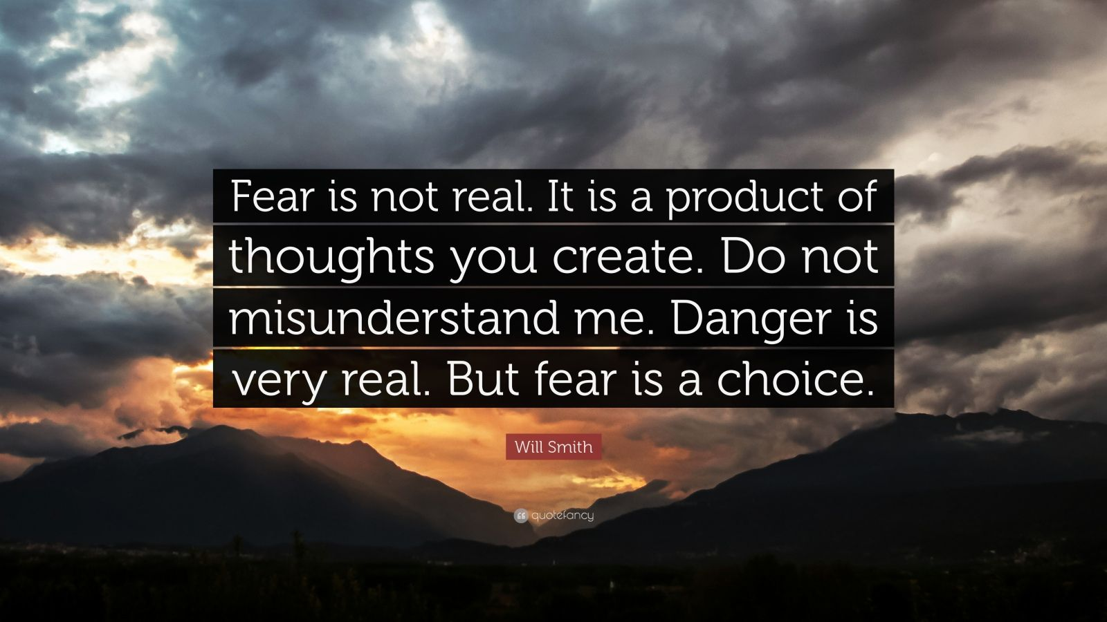 "Will Smith Quote: ""Fear is not real. It is a product of thoughts you create. Do not misunderstand me. Danger is very real. But fear is a choice."""