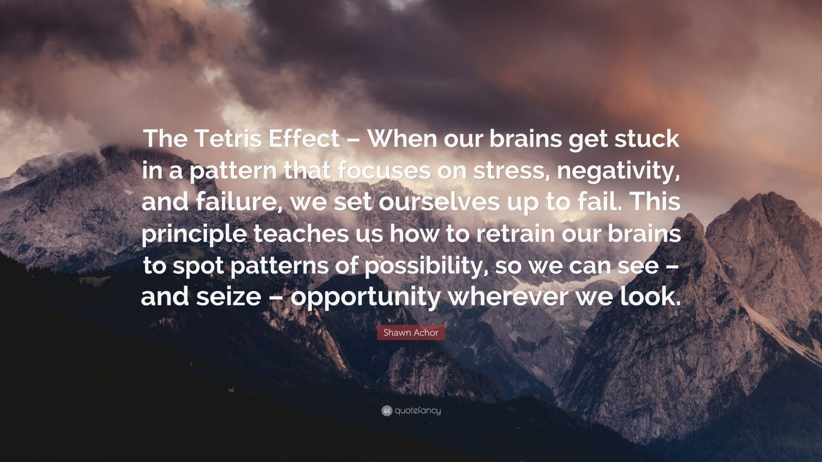 """Shawn Achor Quote: """"The Tetris Effect – When our brains get stuck in a pattern that focuses on stress, negativity, and failure, we set ourselves up to fail. This principle teaches us how to retrain our brains to spot patterns of possibility, so we can see – and seize – opportunity wherever we look."""""""
