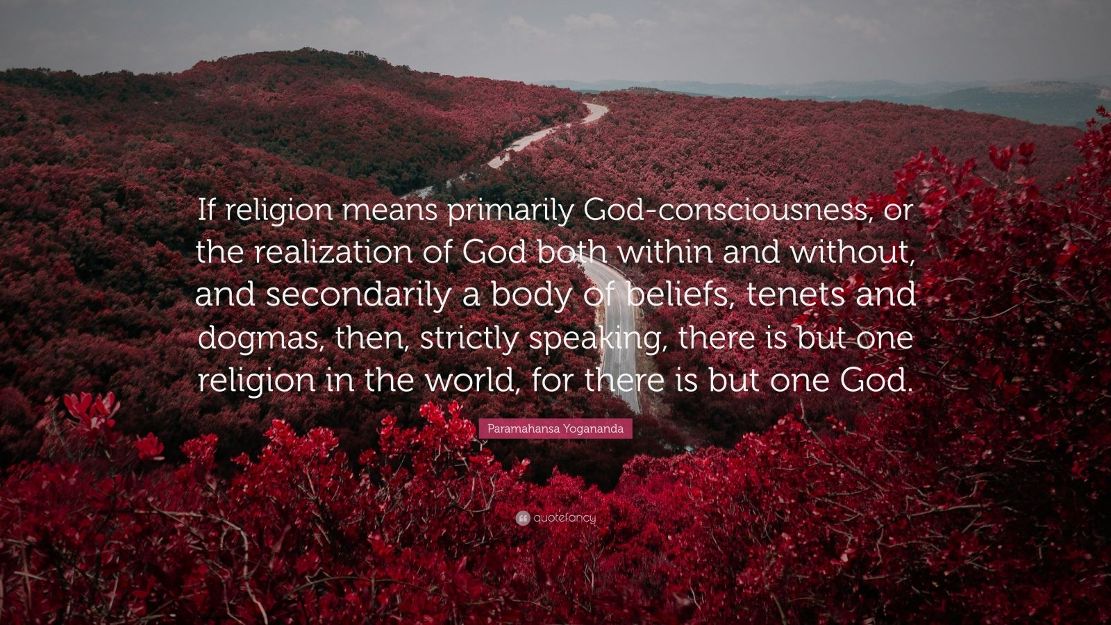 """Paramahansa Yogananda Quote: """"If religion means primarily God-consciousness, or the realization of God both within and without, and secondarily a body of beliefs, tenets and dogmas, then, strictly speaking, there is but one religion in the world, for there is but one God."""""""