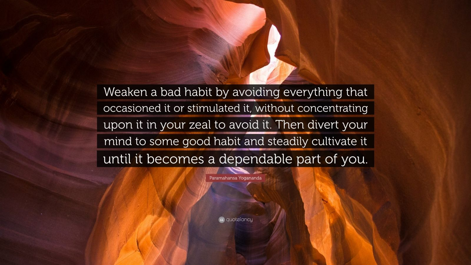 "Paramahansa Yogananda Quote: ""Weaken a bad habit by avoiding everything that occasioned it or stimulated it, without concentrating upon it in your zeal to avoid it. Then divert your mind to some good habit and steadily cultivate it until it becomes a dependable part of you."""