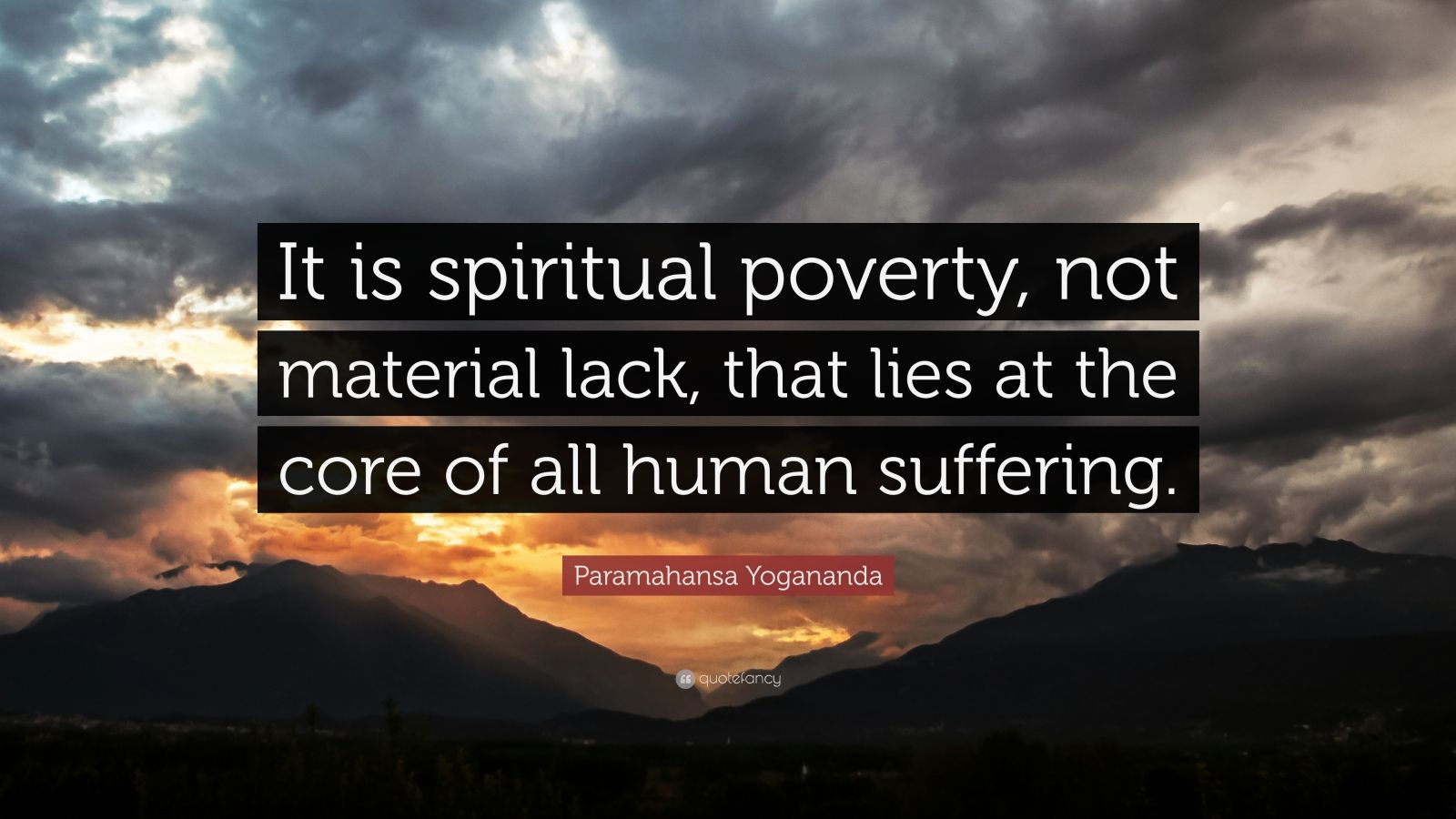 """Paramahansa Yogananda Quote: """"It is spiritual poverty, not material lack, that lies at the core of all human suffering."""""""