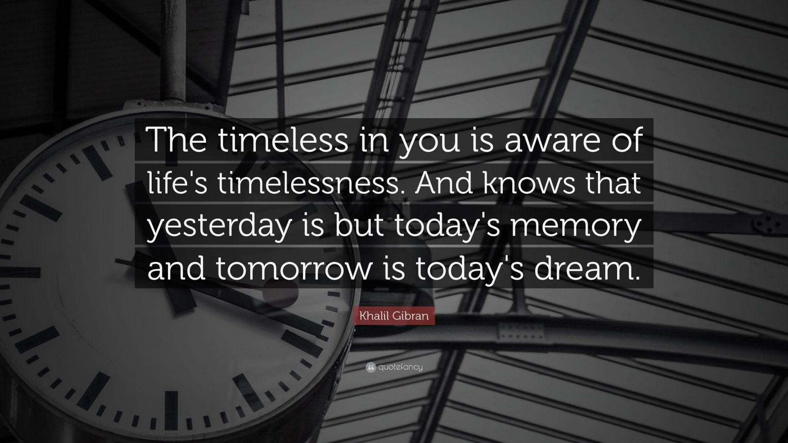 "Khalil Gibran Quote: ""The timeless in you is aware of life's timelessness. And knows that yesterday is but today's memory and tomorrow is today's dream."""
