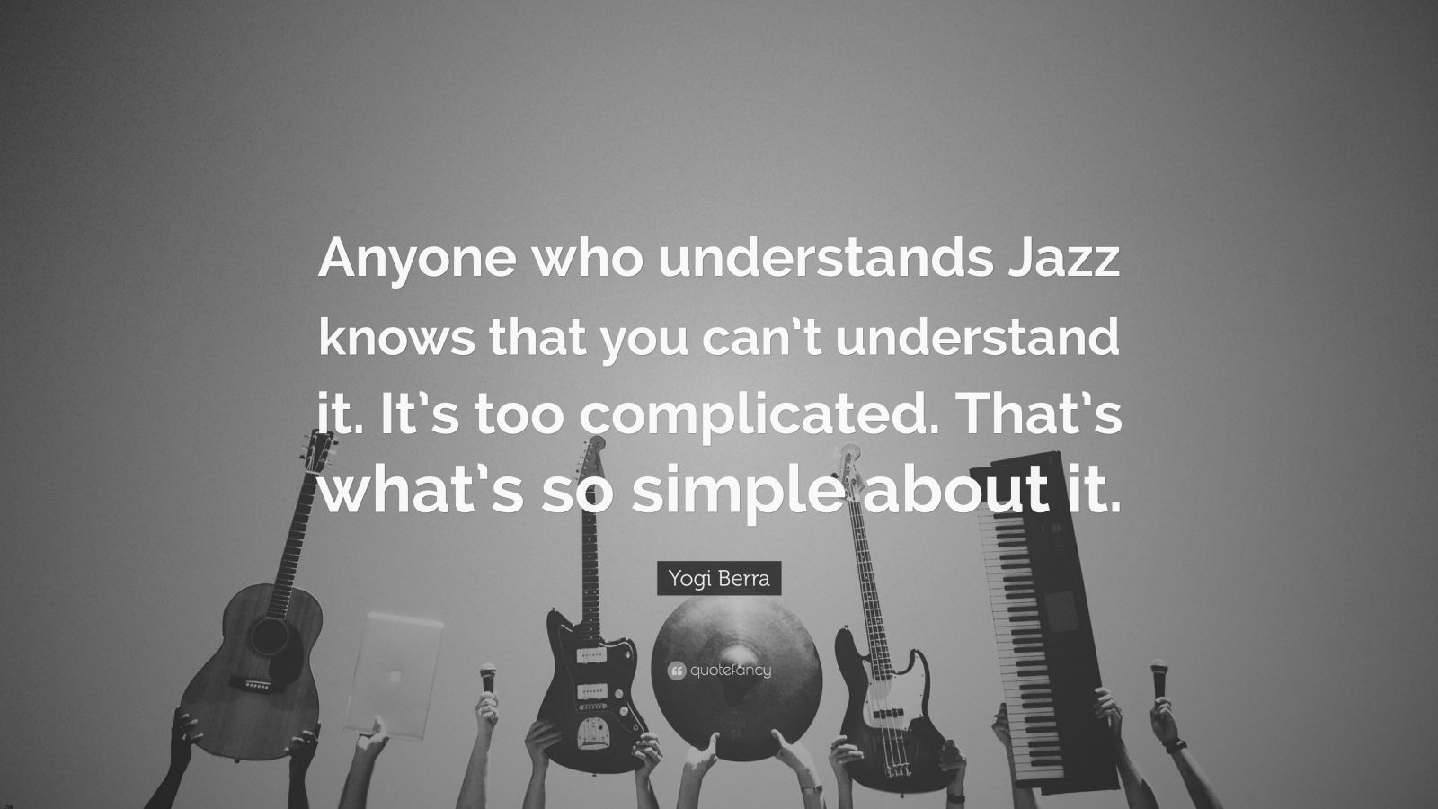 """Yogi Berra Quote: """"Anyone who understands Jazz knows that you can't understand it. It's too complicated. That's what's so simple about it."""""""