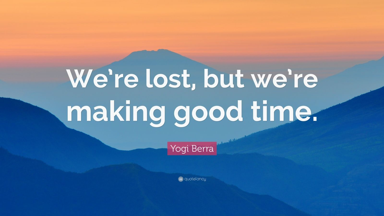"""Yogi Berra Quote: """"We're lost, but we're making good time."""""""