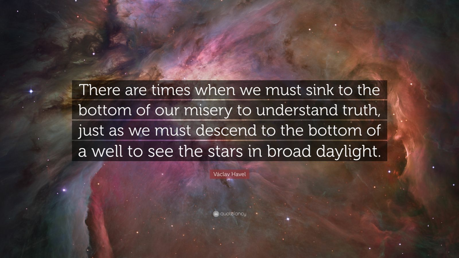 "Václav Havel Quote: ""There are times when we must sink to the bottom of our misery to understand truth, just as we must descend to the bottom of a well to see the stars in broad daylight."""