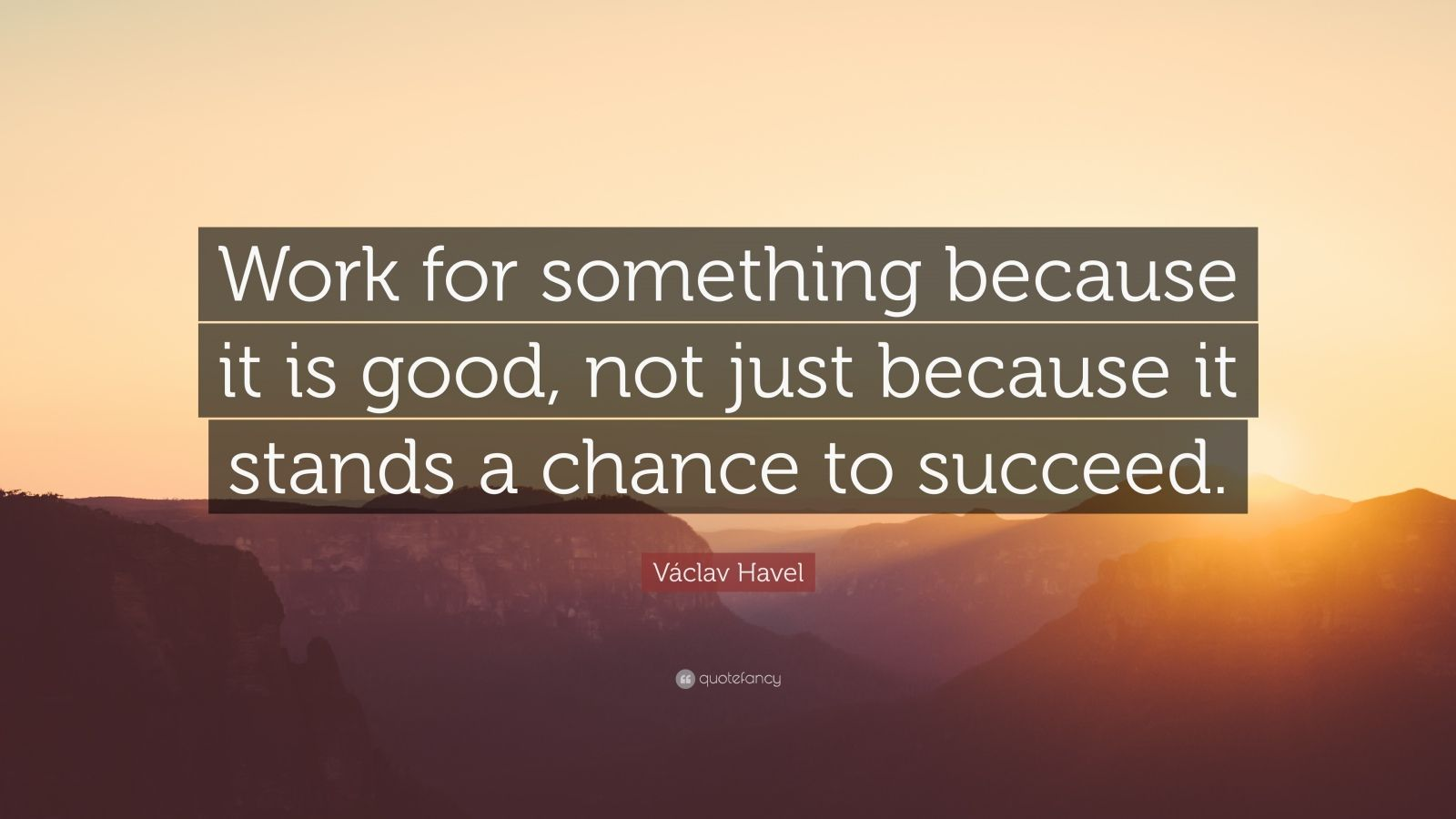 """Václav Havel Quote: """"Work for something because it is good, not just because it stands a chance to succeed."""""""