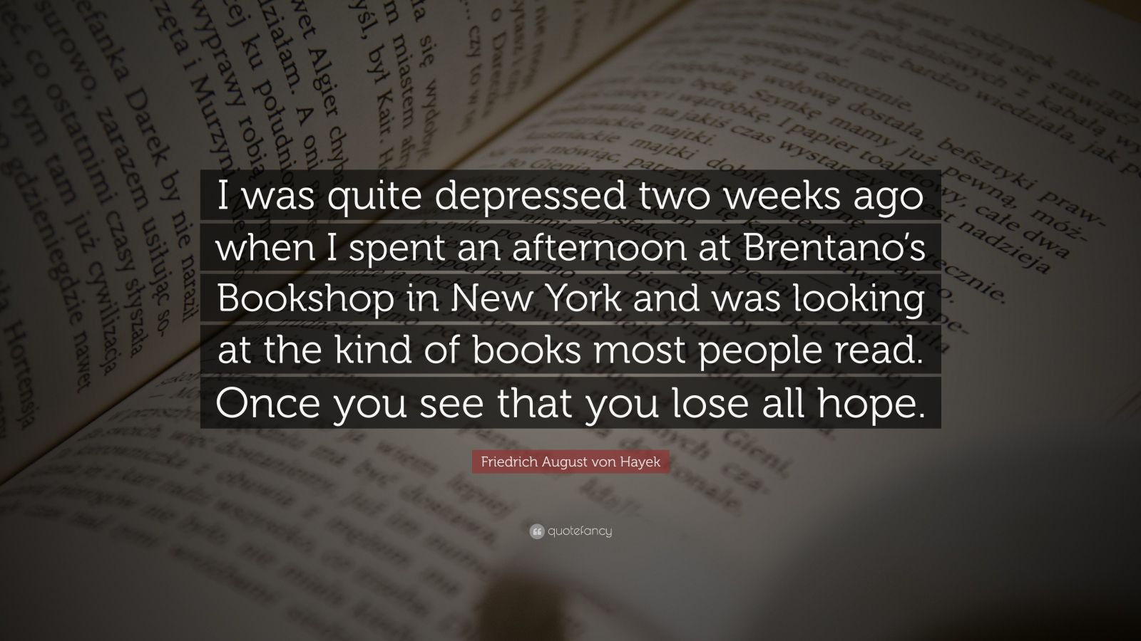 "Friedrich August von Hayek Quote: ""I was quite depressed two weeks ago when I spent an afternoon at Brentano's Bookshop in New York and was looking at the kind of books most people read. Once you see that you lose all hope."""