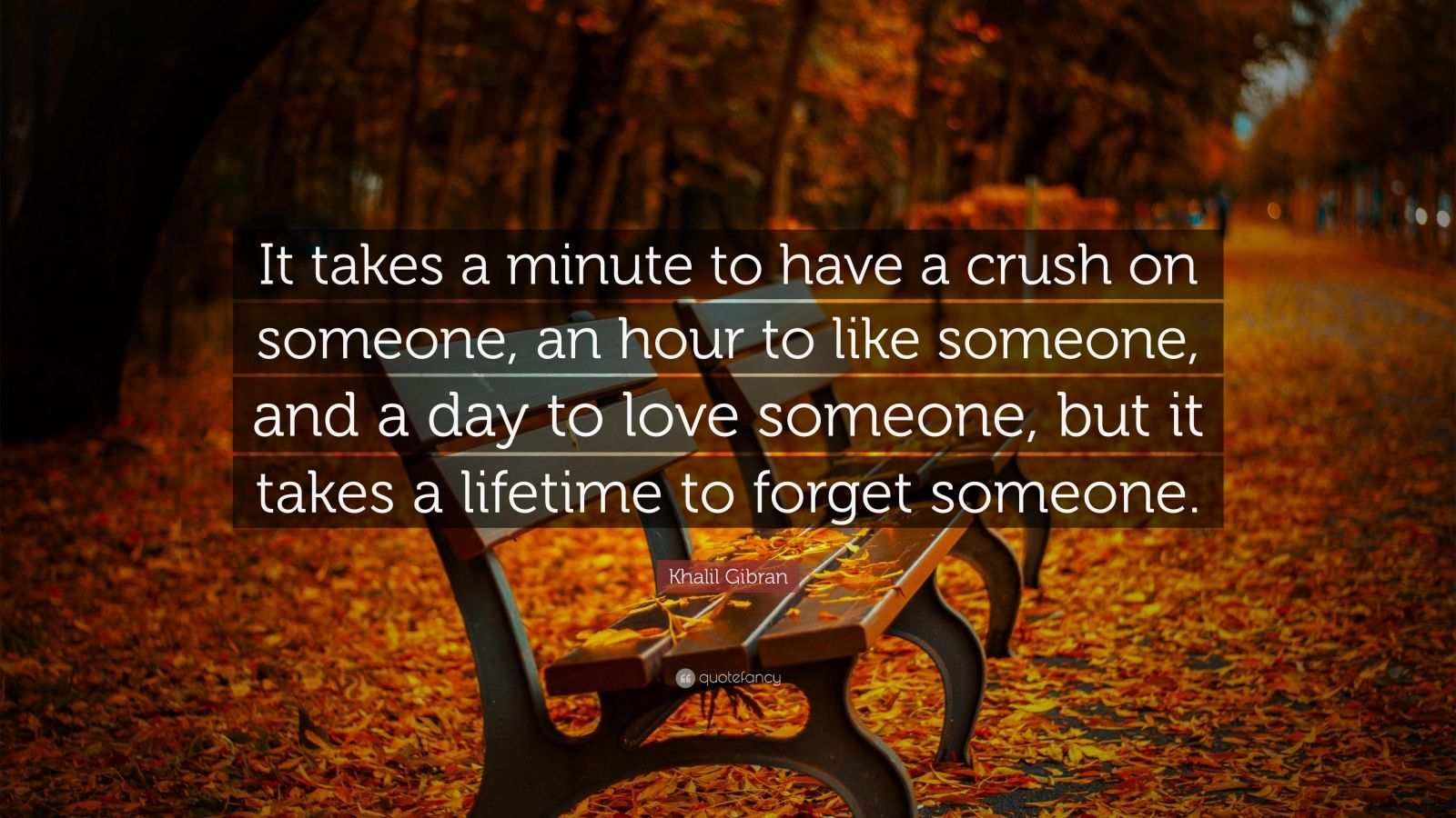 """Khalil Gibran Quote: """"It takes a minute to have a crush on someone, an hour to like someone, and a day to love someone, but it takes a lifetime to forget someone."""""""