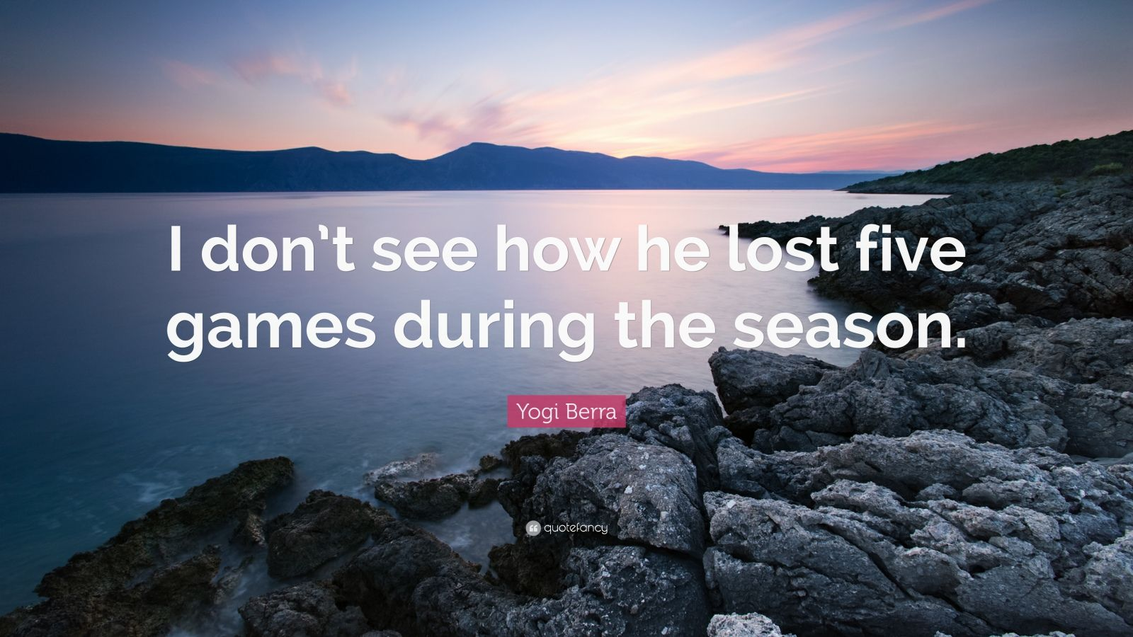 """Yogi Berra Quote: """"I don't see how he lost five games during the season."""""""