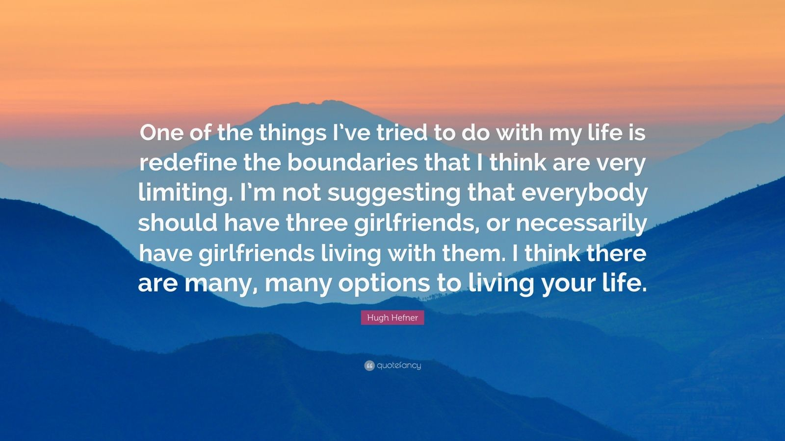 "Hugh Hefner Quote: ""One of the things I've tried to do with my life is redefine the boundaries that I think are very limiting. I'm not suggesting that everybody should have three girlfriends, or necessarily have girlfriends living with them. I think there are many, many options to living your life."""