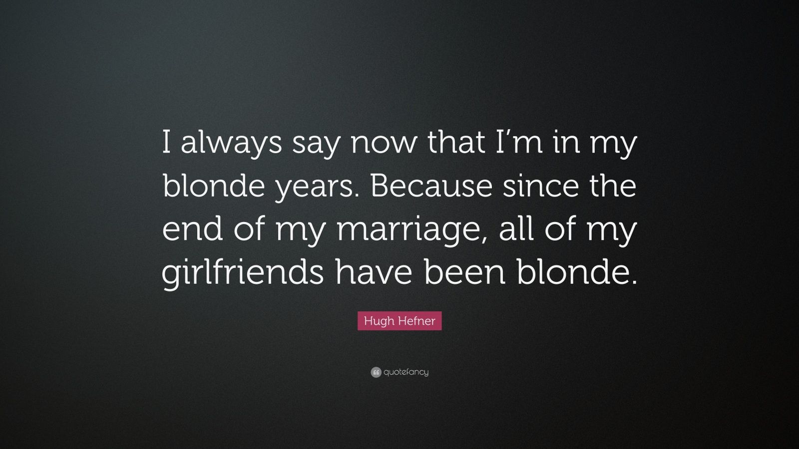 "Hugh Hefner Quote: ""I always say now that I'm in my blonde years. Because since the end of my marriage, all of my girlfriends have been blonde."""
