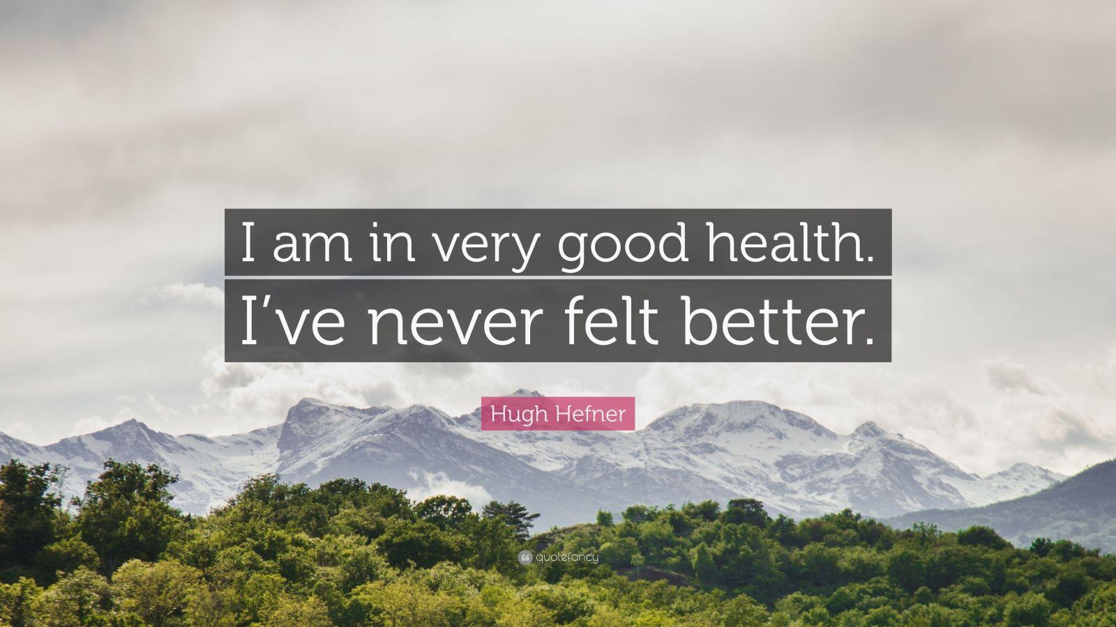 """Hugh Hefner Quote: """"I am in very good health. I've never felt better."""""""