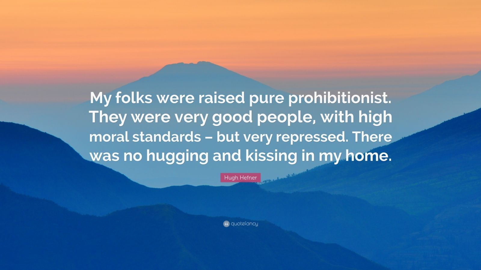 "Hugh Hefner Quote: ""My folks were raised pure prohibitionist. They were very good people, with high moral standards – but very repressed. There was no hugging and kissing in my home."""