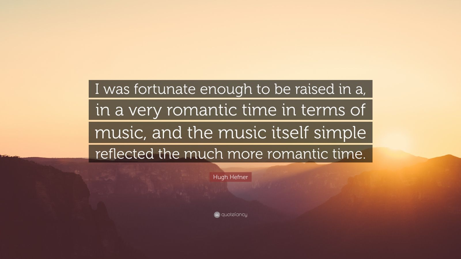 "Hugh Hefner Quote: ""I was fortunate enough to be raised in a, in a very romantic time in terms of music, and the music itself simple reflected the much more romantic time."""