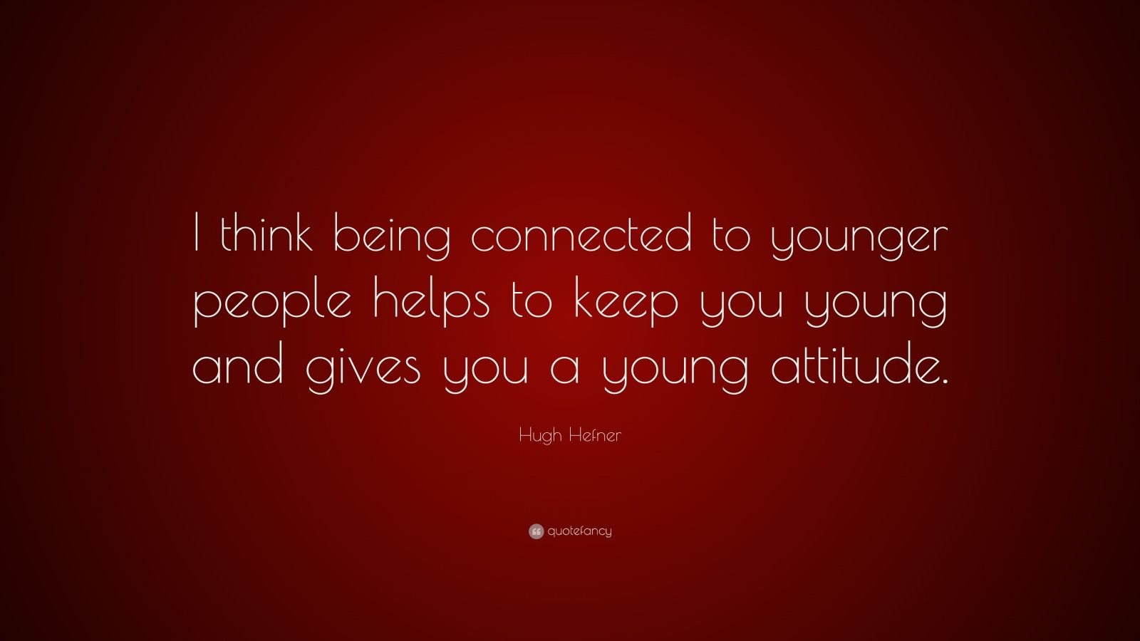 """Hugh Hefner Quote: """"I think being connected to younger people helps to keep you young and gives you a young attitude."""""""