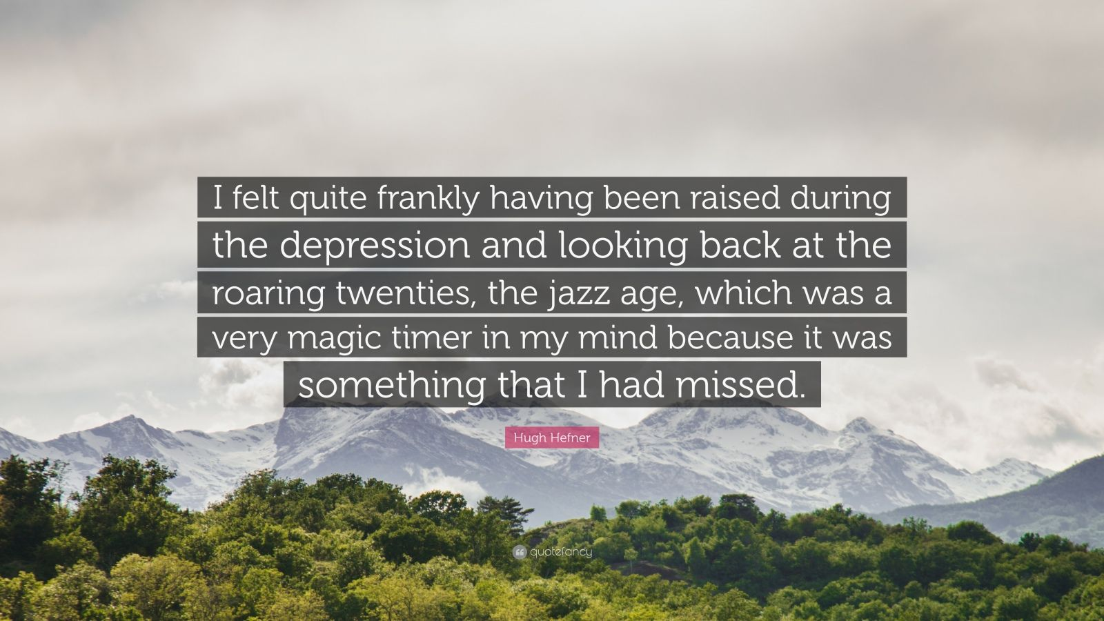 """Hugh Hefner Quote: """"I felt quite frankly having been raised during the depression and looking back at the roaring twenties, the jazz age, which was a very magic timer in my mind because it was something that I had missed."""""""