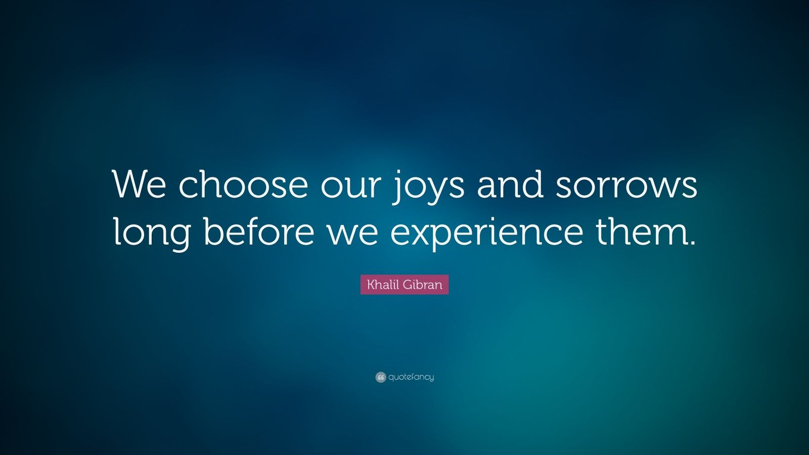 "Khalil Gibran Quote: ""We choose our joys and sorrows long before we experience them."""