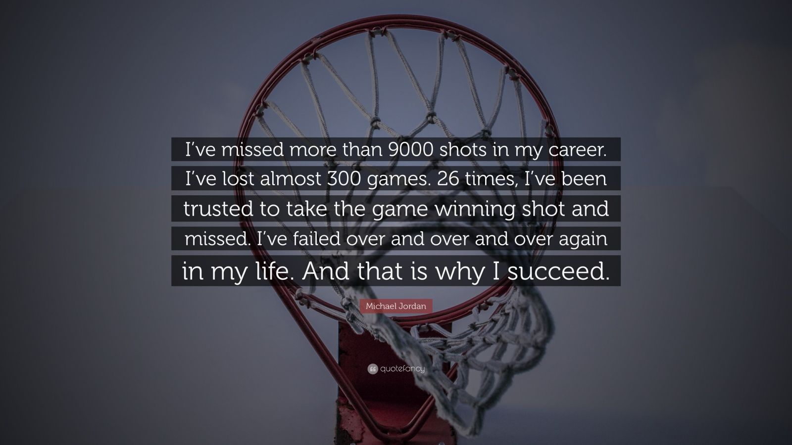 "Michael Jordan Quote: ""I've missed more than 9000 shots in my career. I've lost almost 300 games. 26 times, I've been trusted to take the game winning shot and missed. I've failed over and over and over again in my life. And that is why I succeed."""