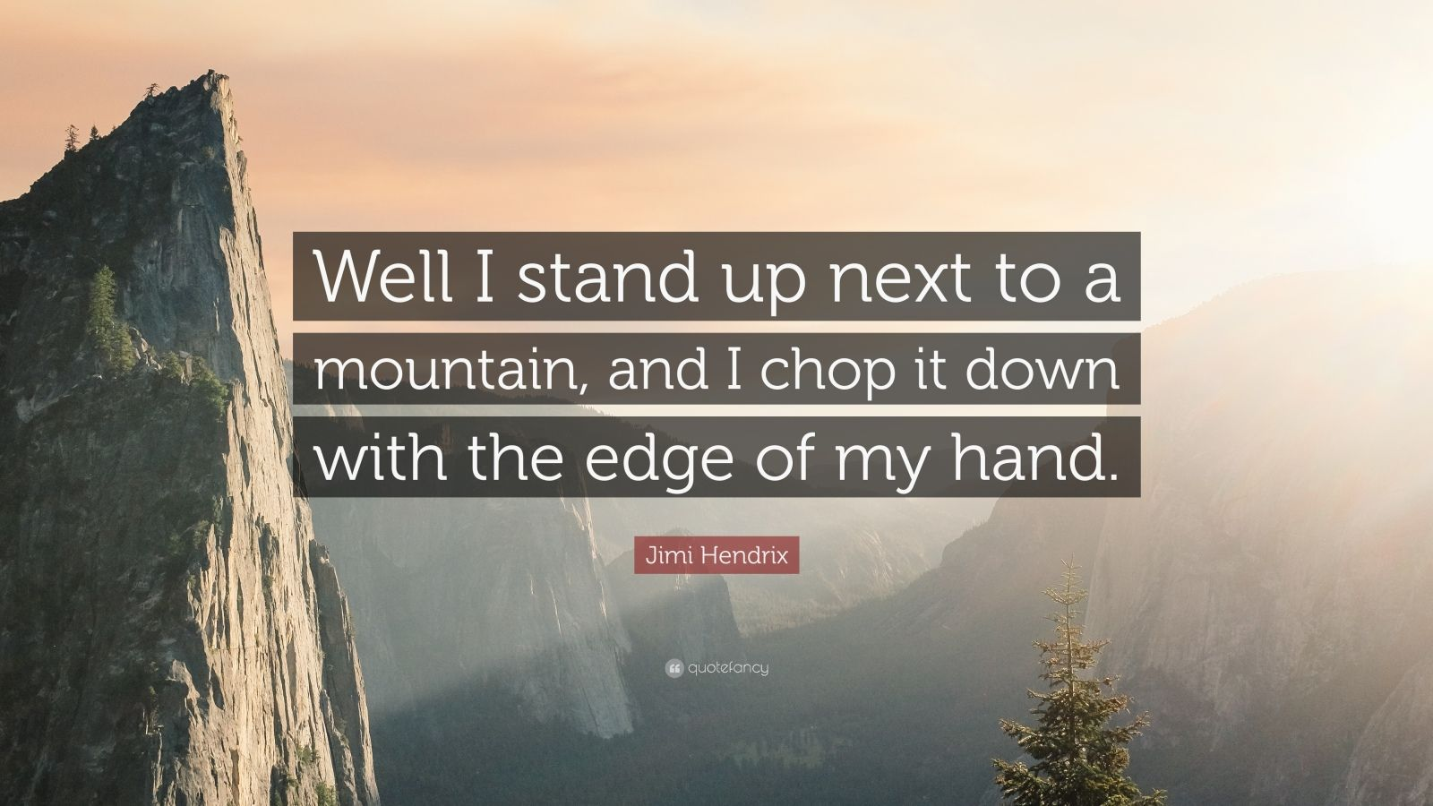 """Jimi Hendrix Quote: """"Well I stand up next to a mountain, and I chop it down with the edge of my hand."""""""