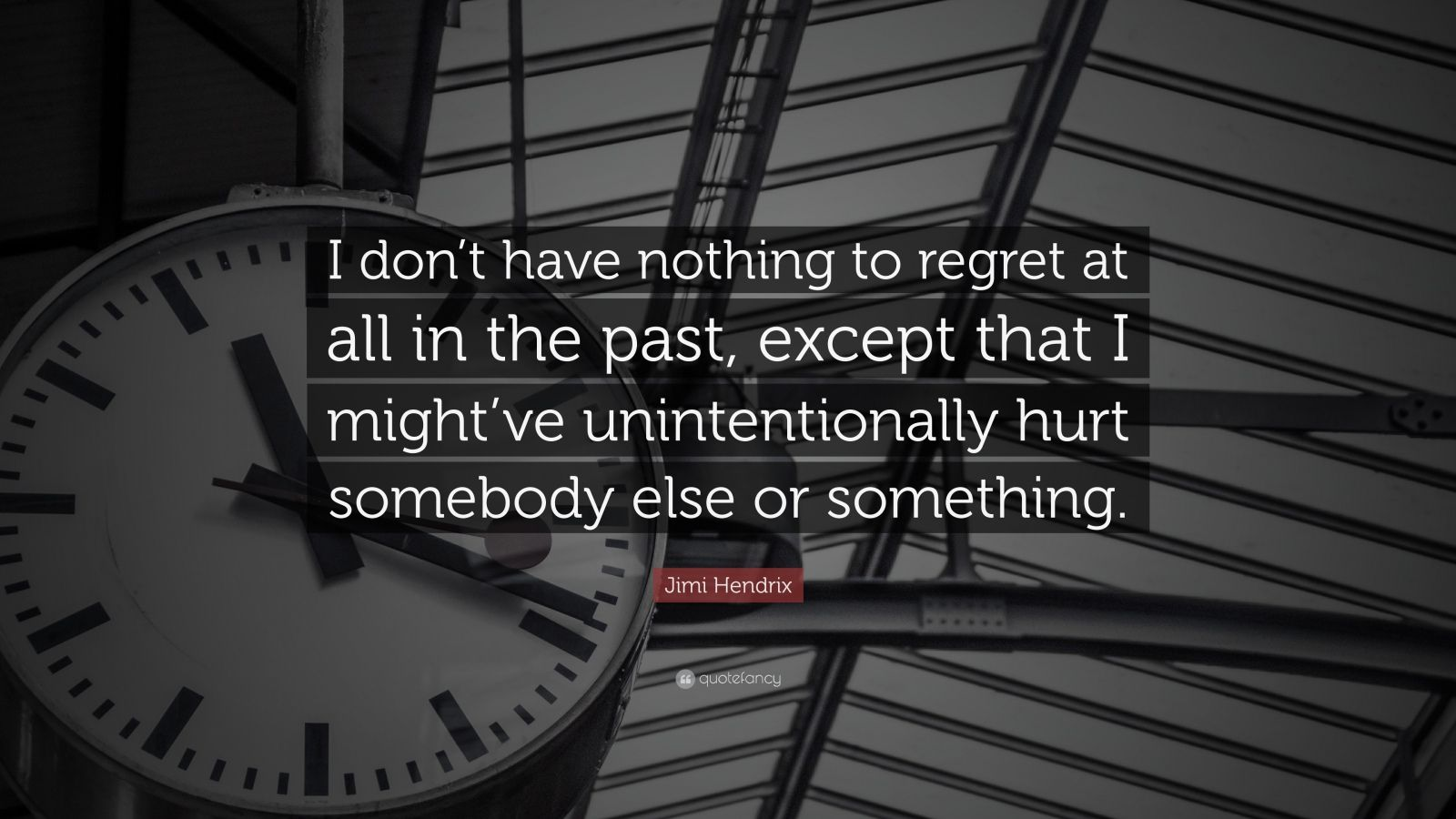 """Jimi Hendrix Quote: """"I don't have nothing to regret at all in the past, except that I might've unintentionally hurt somebody else or something."""""""