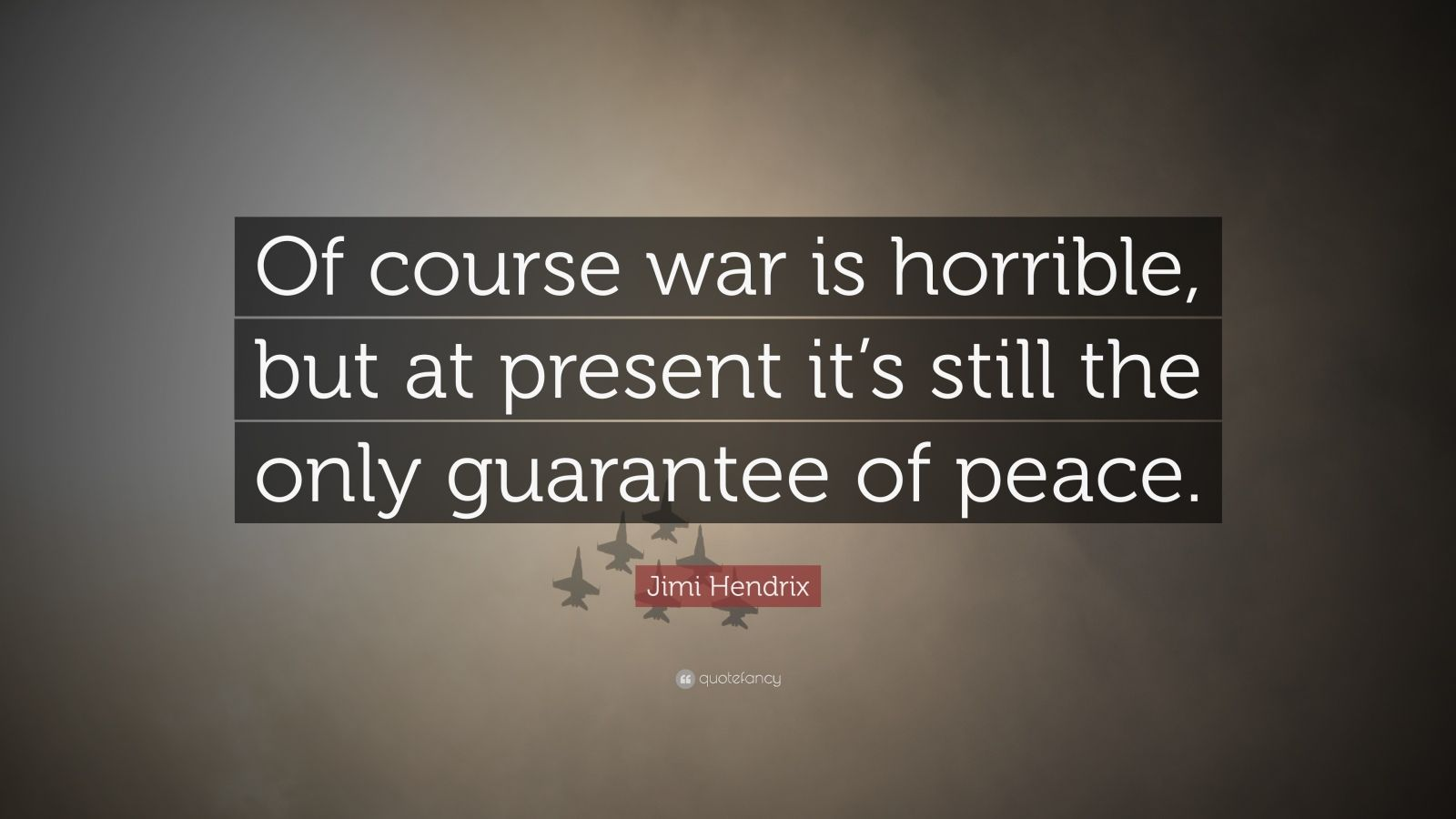 "Jimi Hendrix Quote: ""Of course war is horrible, but at present it's still the only guarantee of peace."""