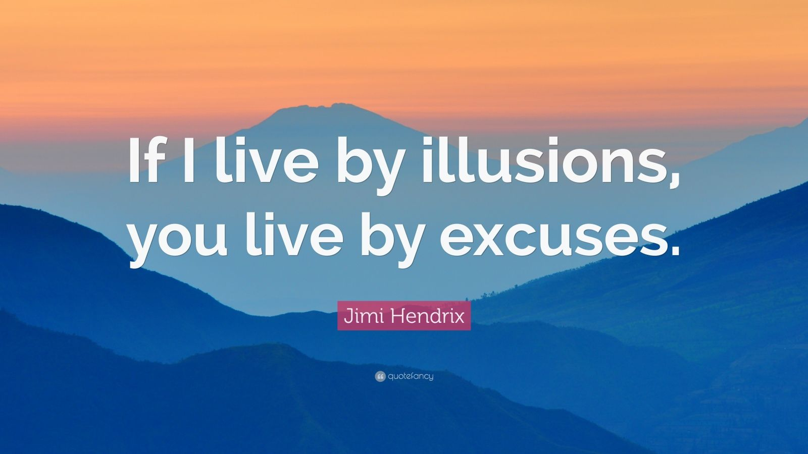 """Jimi Hendrix Quote: """"If I live by illusions, you live by excuses."""""""